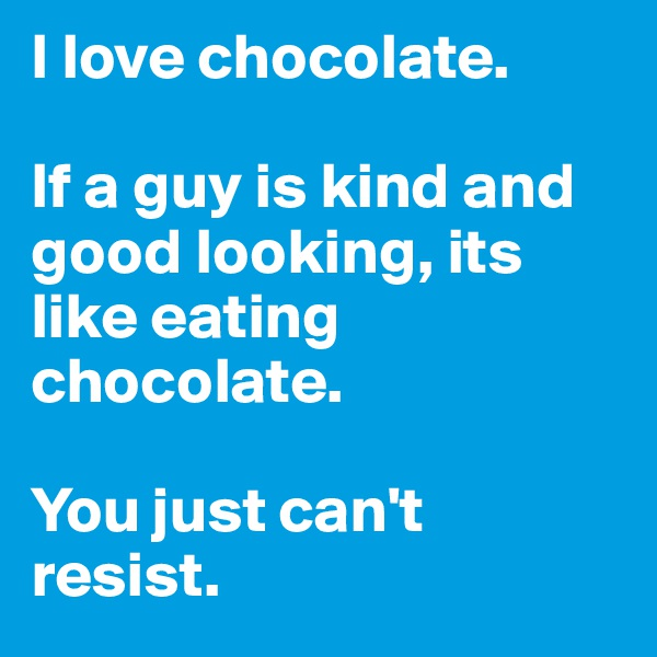 I love chocolate.   If a guy is kind and good looking, its like eating chocolate.   You just can't resist.