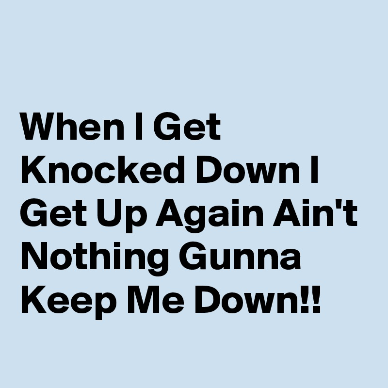 When I Get Knocked Down I Get Up Again Ain't Nothing Gunna Keep Me Down!!