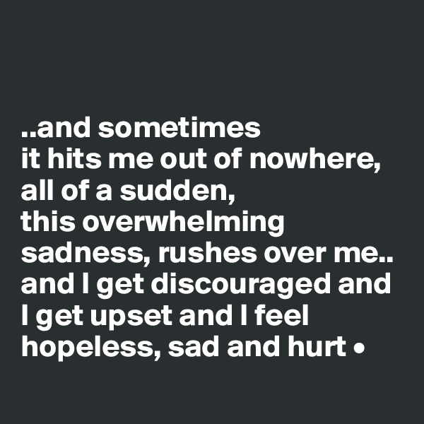 ..and sometimes it hits me out of nowhere, all of a sudden, this overwhelming sadness, rushes over me.. and I get discouraged and I get upset and I feel hopeless, sad and hurt •