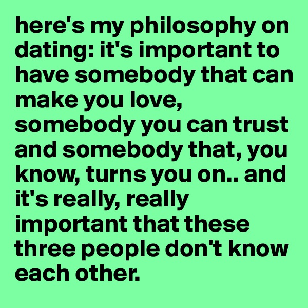 here's my philosophy on dating: it's important to have somebody that can make you love, somebody you can trust and somebody that, you know, turns you on.. and it's really, really important that these three people don't know each other.