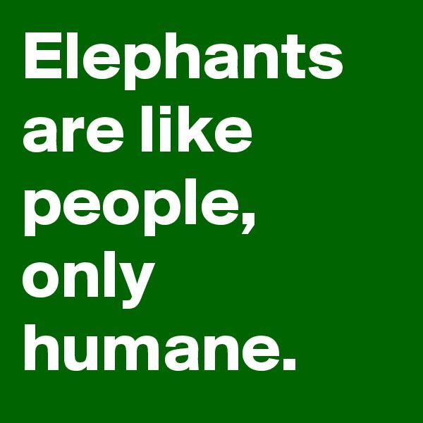 Elephants are like people, only humane.