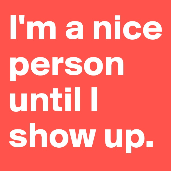 I'm a nice person until I show up.