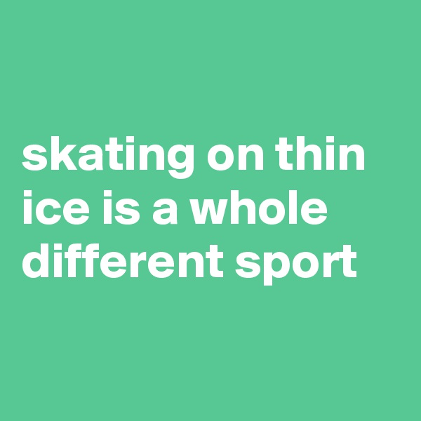 skating on thin ice is a whole different sport