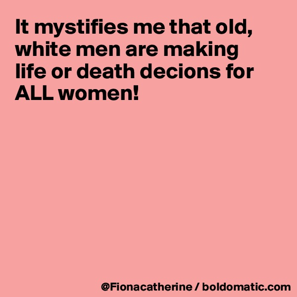 It mystifies me that old, white men are making life or death decions for ALL women!