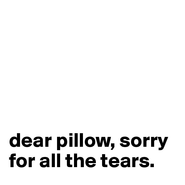 dear pillow, sorry for all the tears.