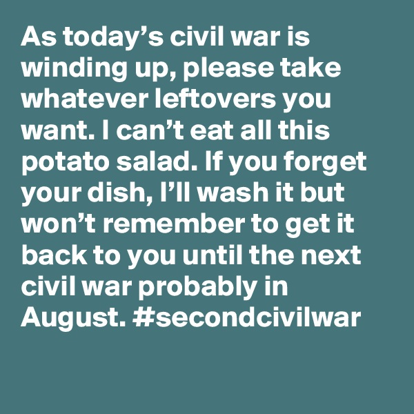 As today's civil war is winding up, please take whatever leftovers you want. I can't eat all this potato salad. If you forget your dish, I'll wash it but won't remember to get it back to you until the next civil war probably in August. #secondcivilwar
