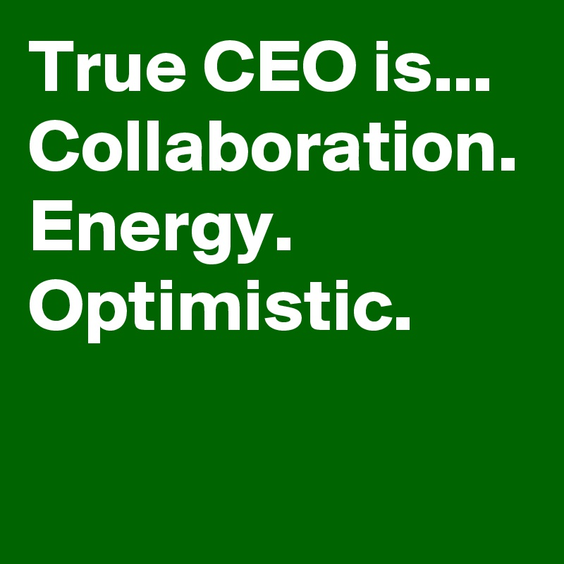 True CEO is... Collaboration. Energy. Optimistic.