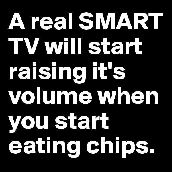A real SMART TV will start raising it's volume when you start eating chips.