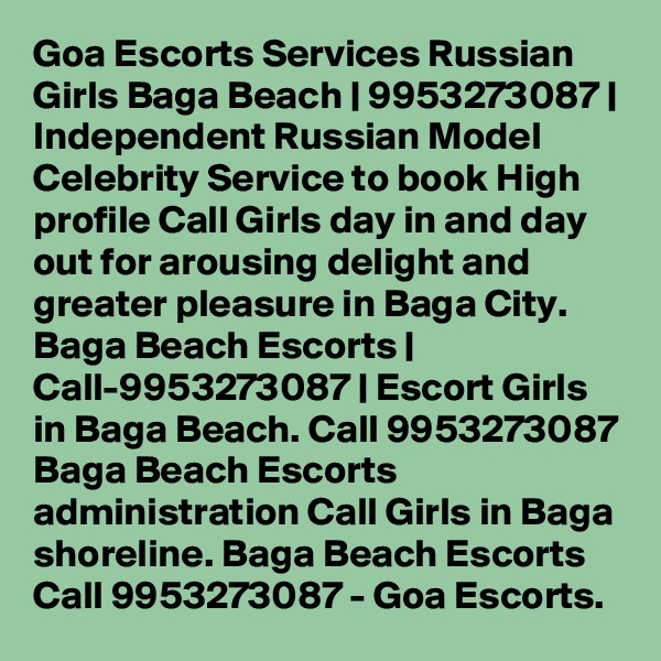 Goa Escorts Services Russian Girls Baga Beach | 9953273087 | Independent Russian Model Celebrity Service to book High profile Call Girls day in and day out for arousing delight and greater pleasure in Baga City. Baga Beach Escorts | Call-9953273087 | Escort Girls in Baga Beach. Call 9953273087 Baga Beach Escorts administration Call Girls in Baga shoreline. Baga Beach Escorts Call 9953273087 - Goa Escorts.