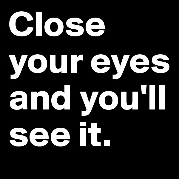 Close your eyes and you'll see it.
