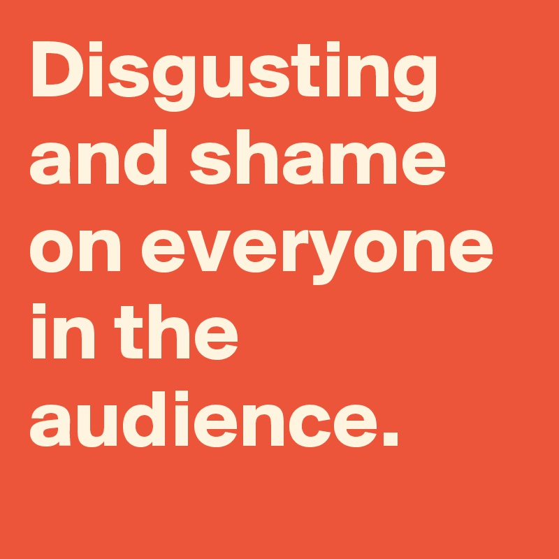 Disgusting and shame on everyone in the audience.