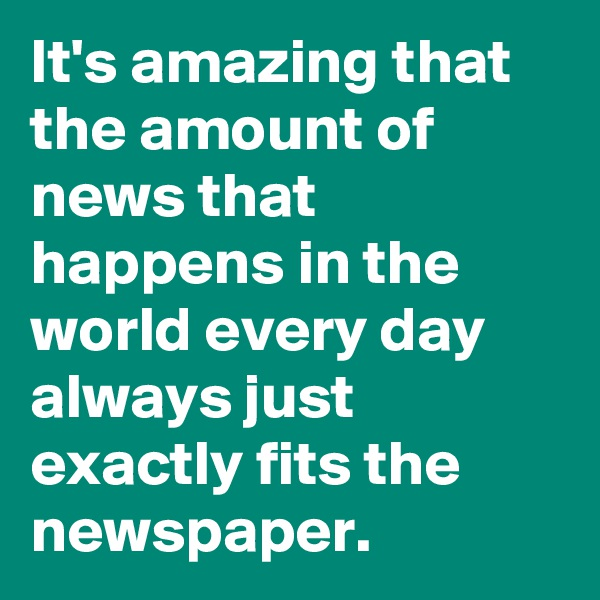 It's amazing that the amount of news that happens in the world every day always just exactly fits the newspaper.