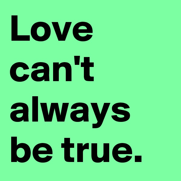 Love can't always be true.