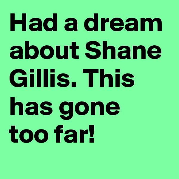Had a dream about Shane Gillis. This has gone too far!