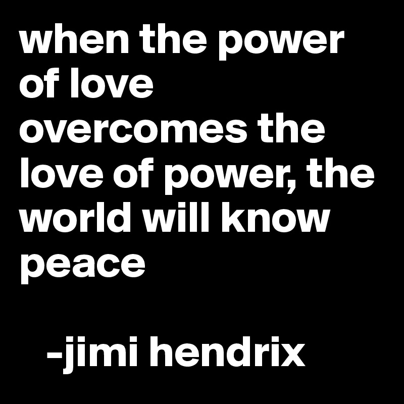 when the power of love overcomes the love of power, the world will know peace     -jimi hendrix