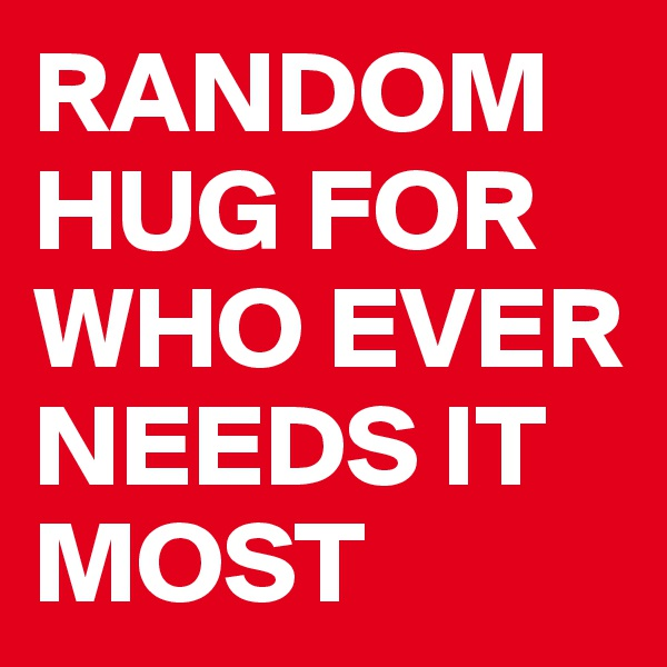 RANDOM HUG FOR WHO EVER NEEDS IT MOST