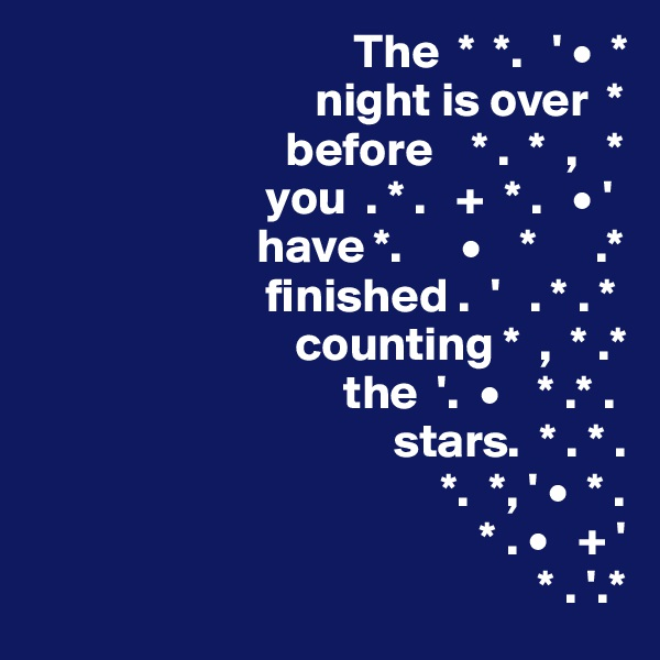 The  *  *.   ' •  *                              night is over  *                           before    * .  *  ,   *                         you  . * .   +  * .   • '                        have *.      •    *      .*                         finished .  '   . * . *                            counting *  ,  * .*                                 the  '.  •    * .* .                                      stars.  * . * .                                           *.  *, ' •  * .                                               * . •   + '                                                     * . '.*