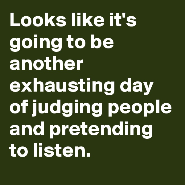 Looks like it's going to be another exhausting day of judging people and pretending to listen.