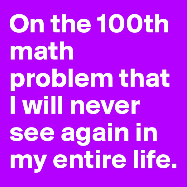 On the 100th math problem that I will never see again in my entire life.