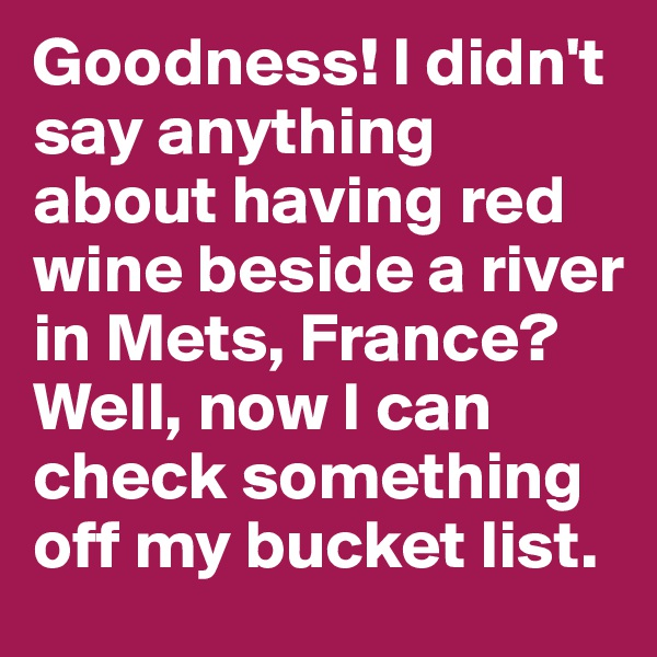 Goodness! I didn't say anything about having red wine beside a river in Mets, France? Well, now I can check something off my bucket list.