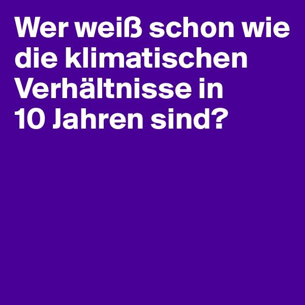 Wer weiß schon wie die klimatischen Verhältnisse in  10 Jahren sind?