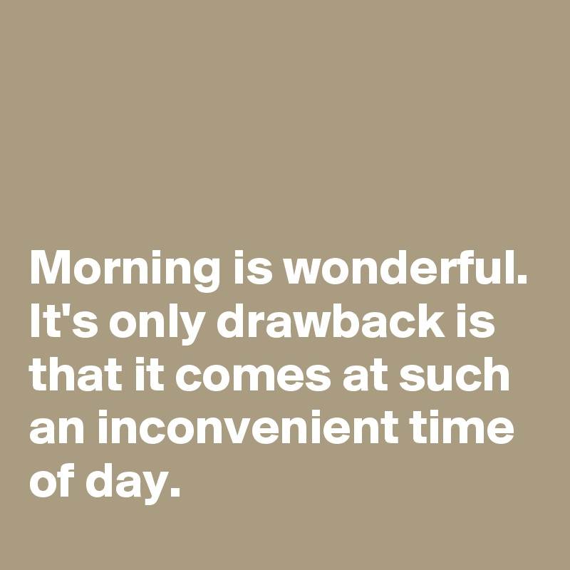 Morning is wonderful. It's only drawback is that it comes at such an inconvenient time of day.