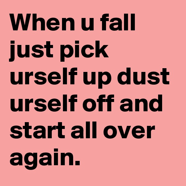 When u fall just pick urself up dust urself off and start all over again.
