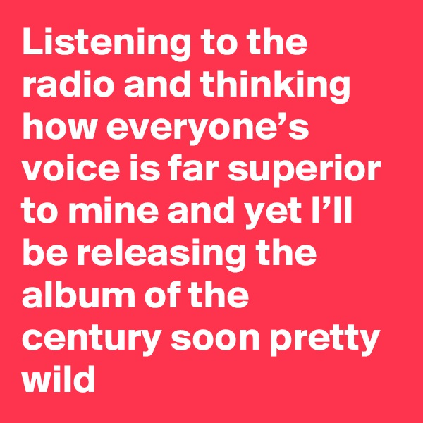 Listening to the radio and thinking how everyone's voice is far superior to mine and yet I'll be releasing the album of the century soon pretty wild