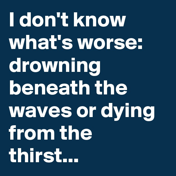 I don't know what's worse: drowning beneath the waves or dying from the thirst...