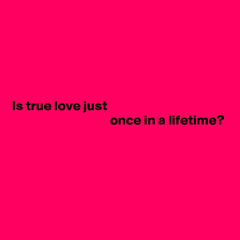 Is true love just                                     once in a lifetime?