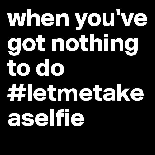 when you've got nothing to do #letmetakeaselfie