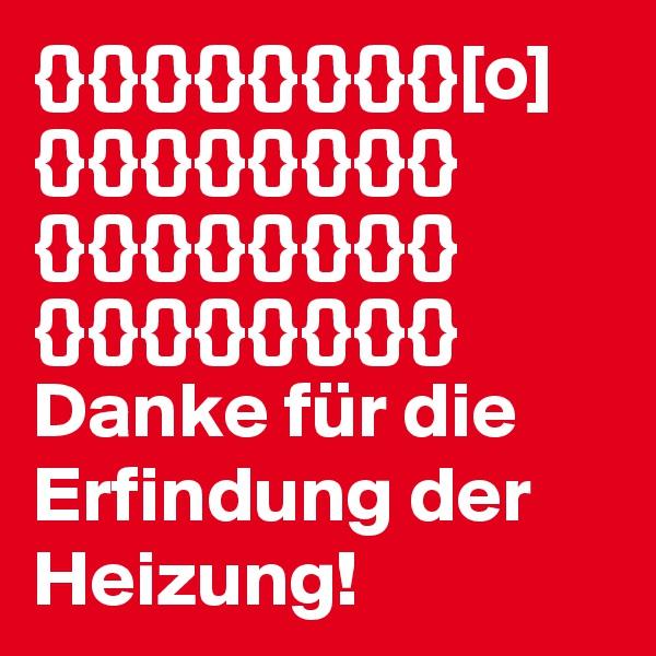 {}{}{}{}{}{}{}{}[o] {}{}{}{}{}{}{}{} {}{}{}{}{}{}{}{} {}{}{}{}{}{}{}{} Danke für die Erfindung der Heizung!