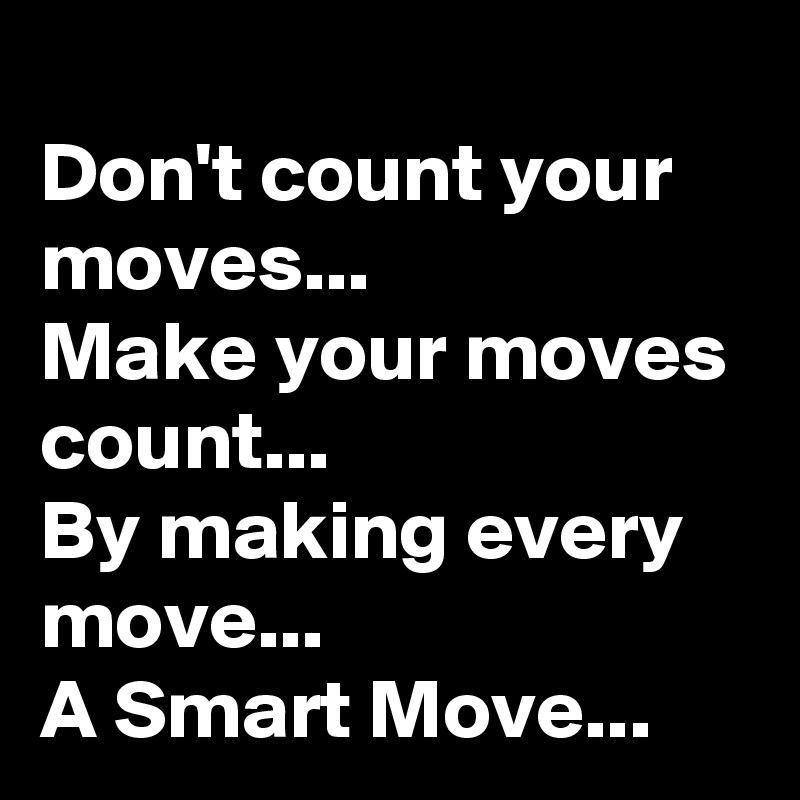Don't count your moves... Make your moves count... By making every move...  A Smart Move...