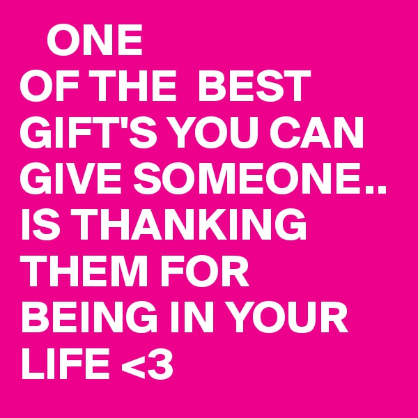 ONE  OF THE  BEST GIFT'S YOU CAN GIVE SOMEONE.. IS THANKING THEM FOR BEING IN YOUR LIFE <3