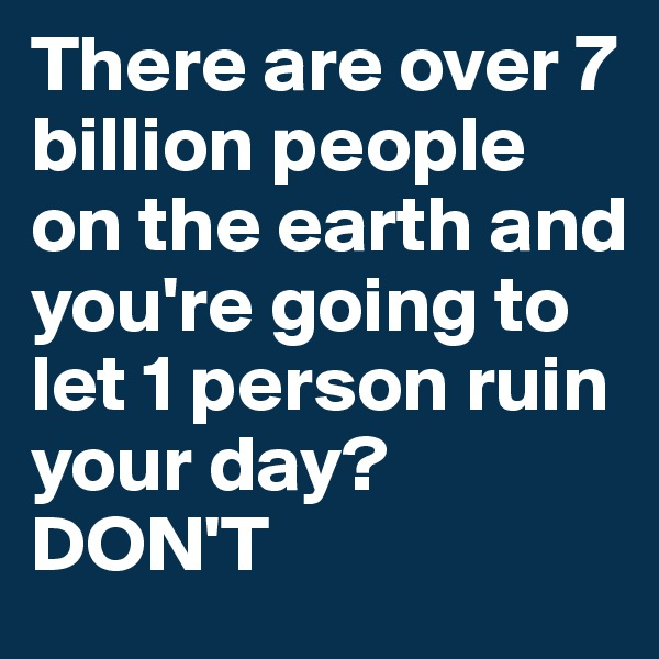 There are over 7 billion people on the earth and you're going to let 1 person ruin your day? DON'T