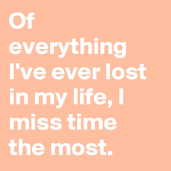 Of everything I've ever lost in my life, I miss time the most.