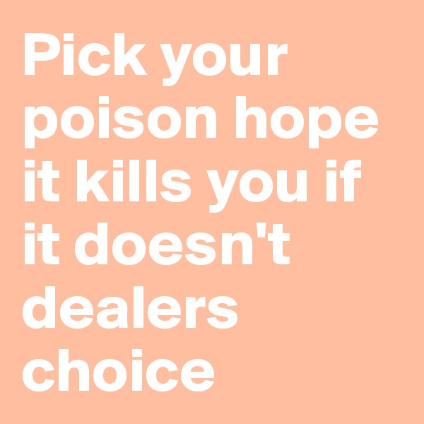 Pick your poison hope it kills you if it doesn't dealers choice