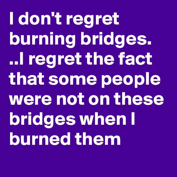 I don't regret burning bridges. ..I regret the fact that some people were not on these bridges when I burned them
