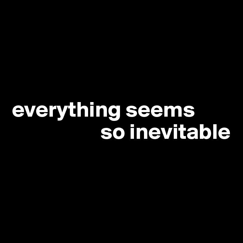 everything seems                      so inevitable
