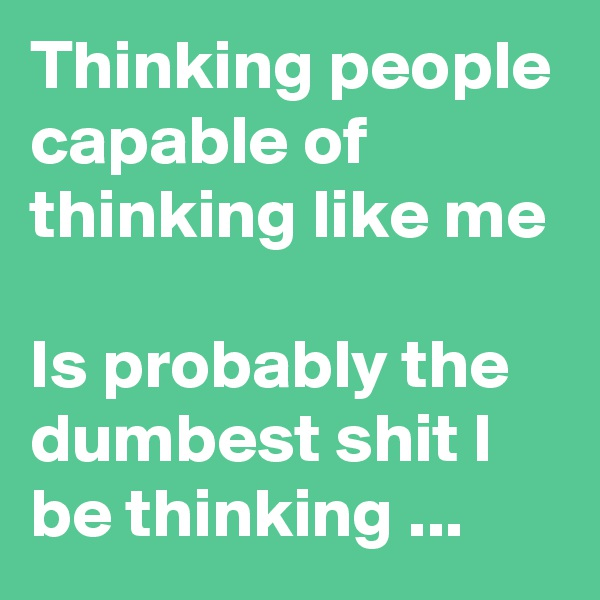 Thinking people capable of thinking like me   Is probably the dumbest shit I be thinking ...