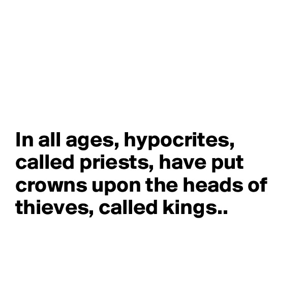 In all ages, hypocrites, called priests, have put crowns upon the heads of thieves, called kings..