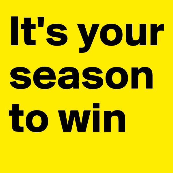 It's your season to win
