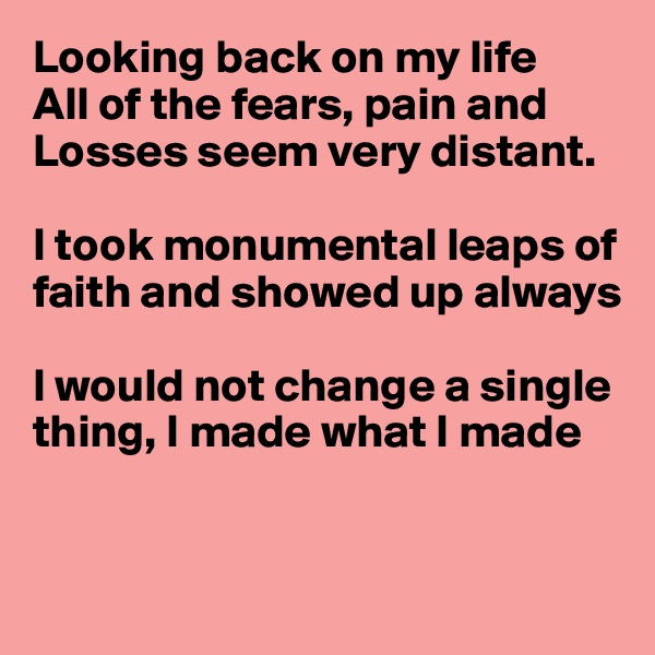 Looking back on my life All of the fears, pain and Losses seem very distant.  I took monumental leaps of faith and showed up always  I would not change a single thing, I made what I made
