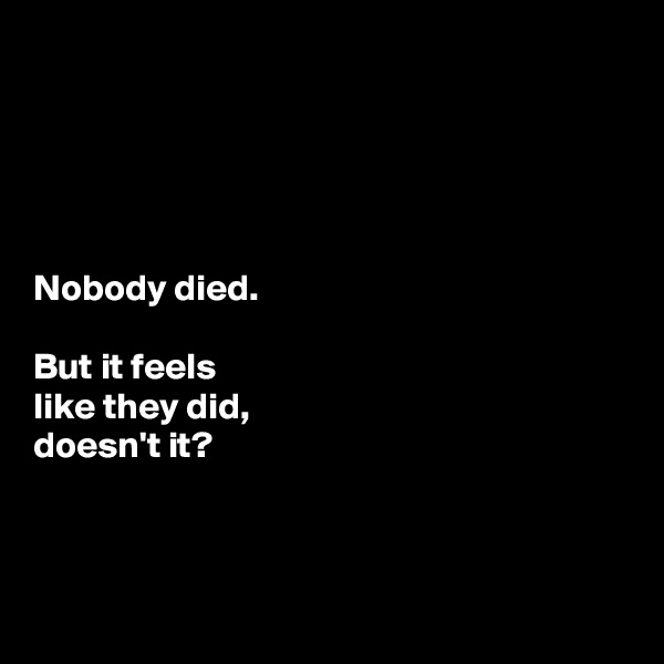 Nobody died.   But it feels  like they did,  doesn't it?