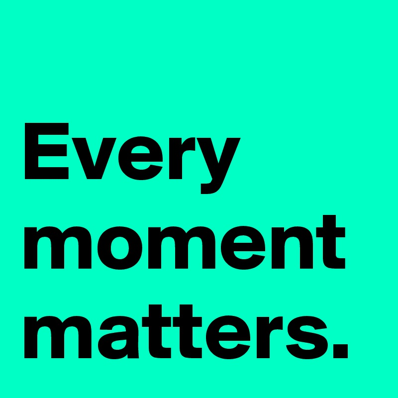 Every moment matters.