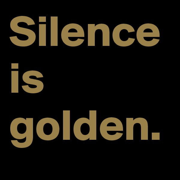 Silence is golden.