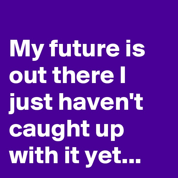 My future is out there I just haven't caught up with it yet...