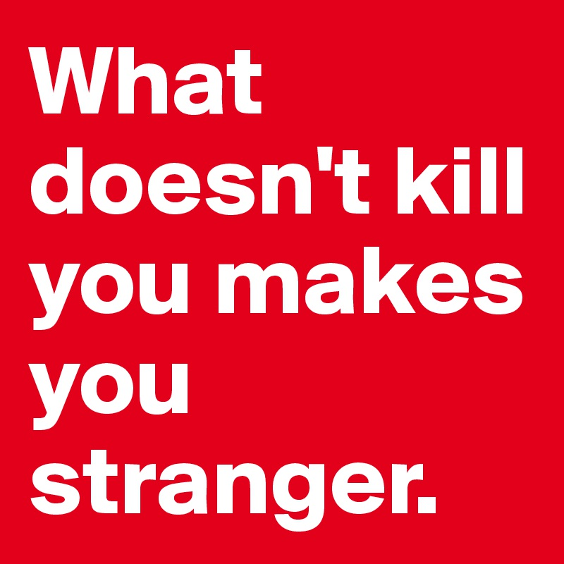 What doesn't kill you makes you stranger.