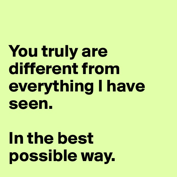 You truly are different from everything I have seen.   In the best possible way.