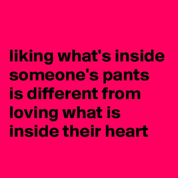 liking what's inside someone's pants is different from loving what is inside their heart